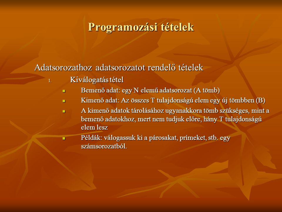 Programozási tételek Adatsorozathoz adatsorozatot rendelő tételek 1. Kiválogatás tétel Bemenő adat: egy N elemű adatsorozat (A tömb) Bemenő adat: egy