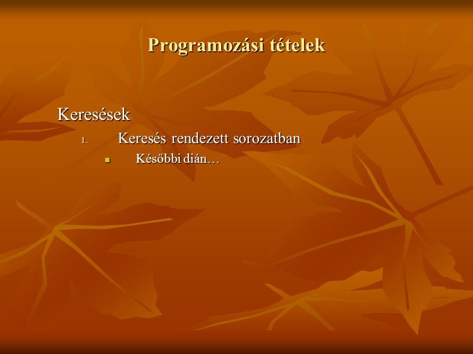 Programozási tételek Keresések 1. Keresés rendezett sorozatban Későbbi dián… Későbbi dián…