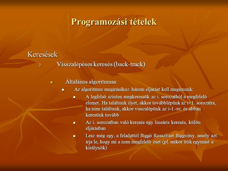 Programozási tételek Keresések 2. Visszalépéses keresés (back-track) Általános algoritmusa: Általános algoritmusa: Az algoritmus megírásához három elj