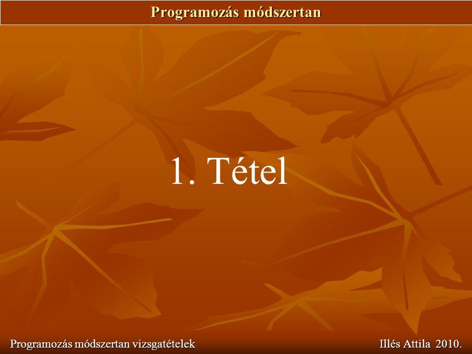 Programozás módszertan Programozás módszertan vizsgatételek Illés Attila 2010. 1. Tétel