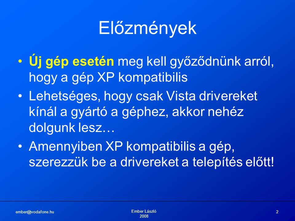 ember@vodafone.hu Ember László 2008 2 Előzmények Új gép esetén meg kell győződnünk arról, hogy a gép XP kompatibilis Lehetséges, hogy csak Vista drivereket kínál a gyártó a géphez, akkor nehéz dolgunk lesz… Amennyiben XP kompatibilis a gép, szerezzük be a drivereket a telepítés előtt!