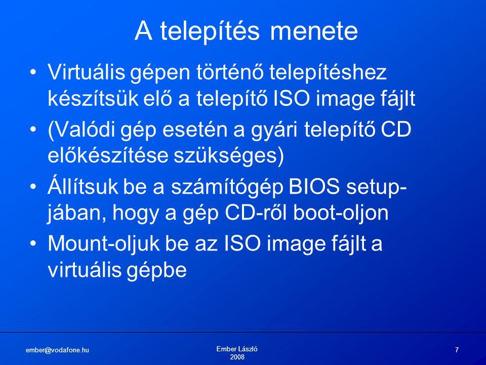 ember@vodafone.hu Ember László 2008 7 A telepítés menete Virtuális gépen történő telepítéshez készítsük elő a telepítő ISO image fájlt (Valódi gép esetén a gyári telepítő CD előkészítése szükséges) Állítsuk be a számítógép BIOS setup- jában, hogy a gép CD-ről boot-oljon Mount-oljuk be az ISO image fájlt a virtuális gépbe