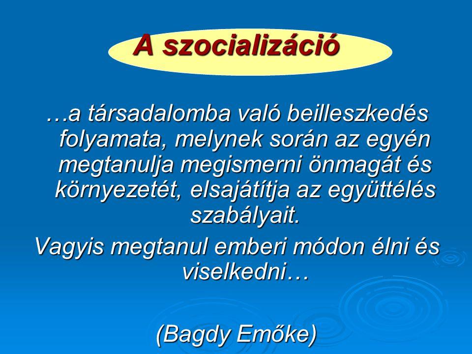 A szocializáció …a társadalomba való beilleszkedés folyamata, melynek során az egyén megtanulja megismerni önmagát és környezetét, elsajátítja az együ