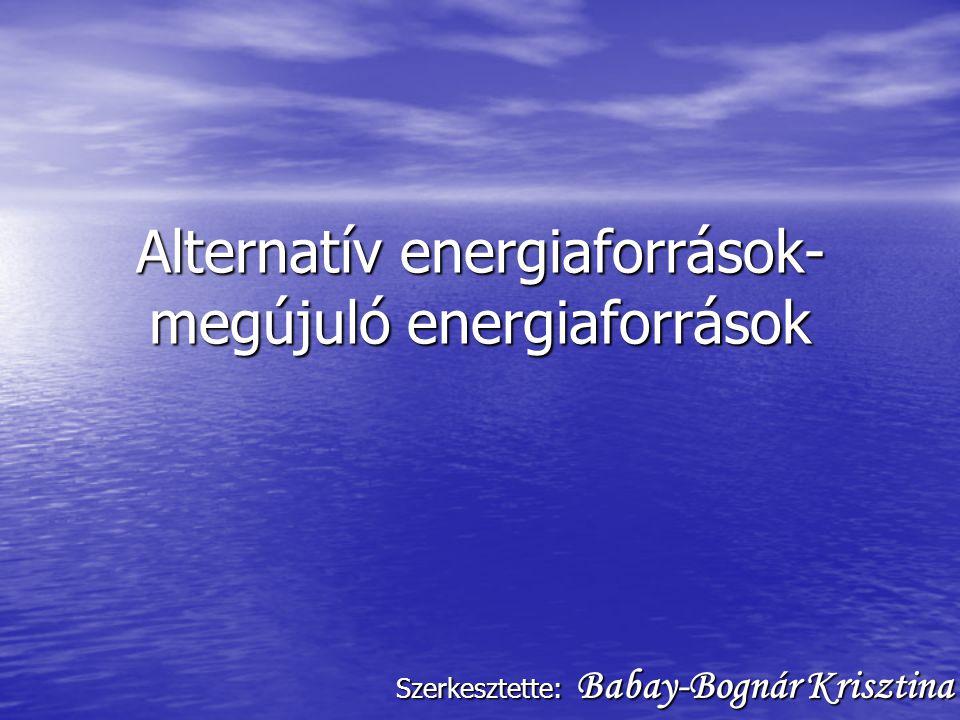 Alternatív energiaforrások- megújuló energiaforrások Szerkesztette: Babay-Bognár Krisztina
