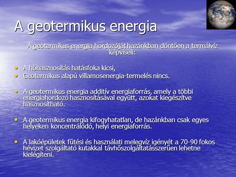 A geotermikus energia A geotermikus energia hordozóját hazánkban döntően a termálvíz képviseli: A hőhasznosítás hatásfoka kicsi, A hőhasznosítás hatás
