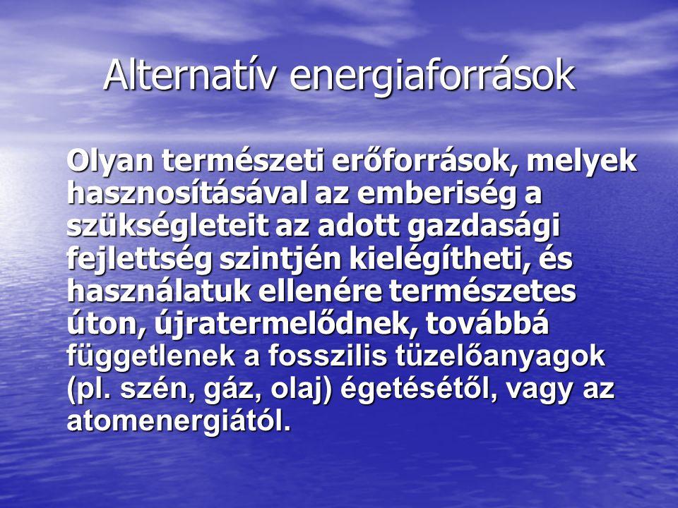 Alternatív energiaforrások Olyan természeti erőforrások, melyek hasznosításával az emberiség a szükségleteit az adott gazdasági fejlettség szintjén ki