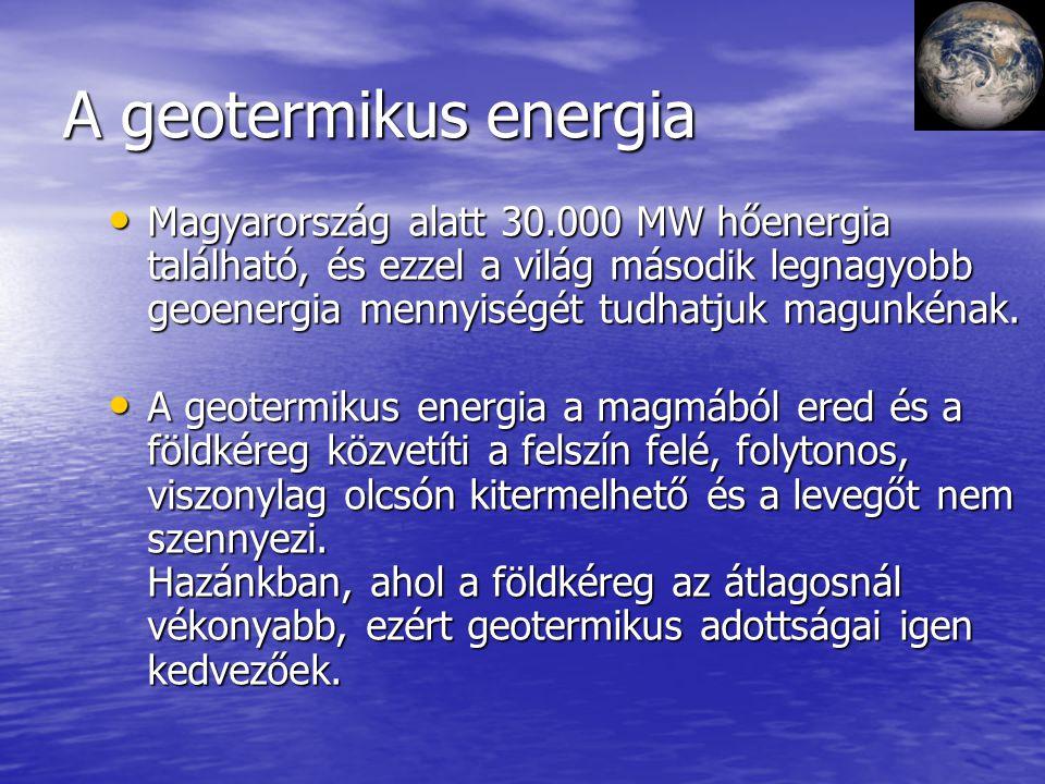 A geotermikus energia Magyarország alatt 30.000 MW hőenergia található, és ezzel a világ második legnagyobb geoenergia mennyiségét tudhatjuk magunkéna