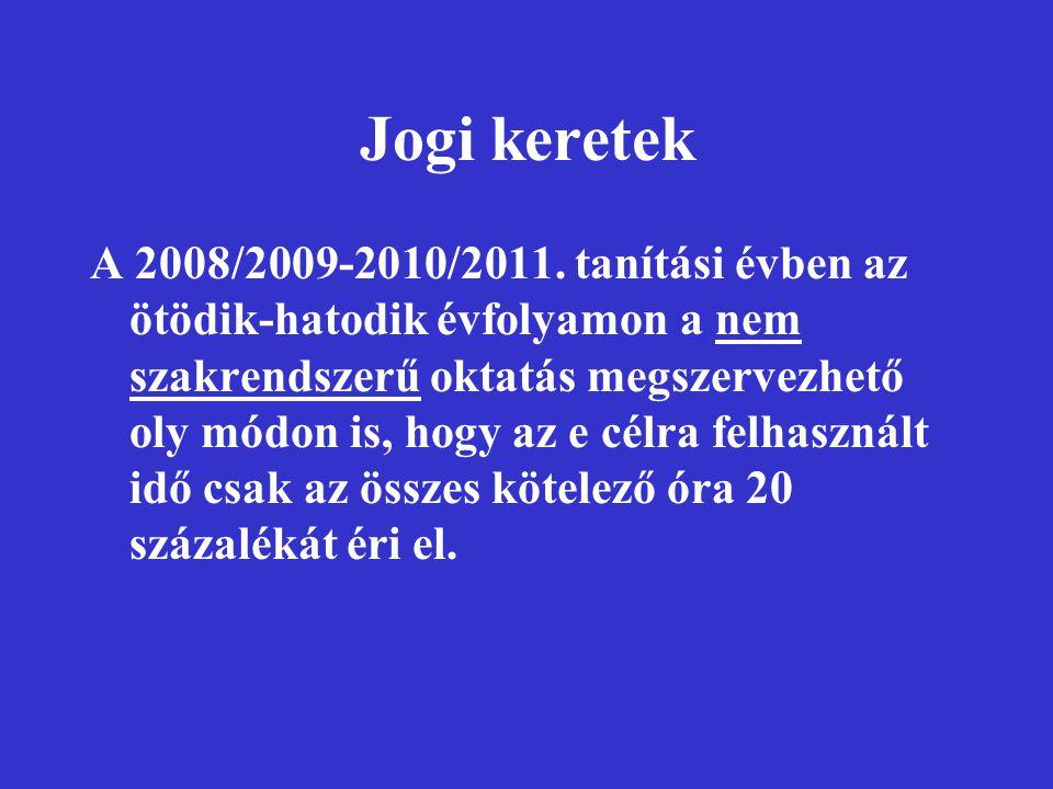 Jogi keretek A 2008/2009-2010/2011. tanítási évben az ötödik-hatodik évfolyamon a nem szakrendszerű oktatás megszervezhető oly módon is, hogy az e cél