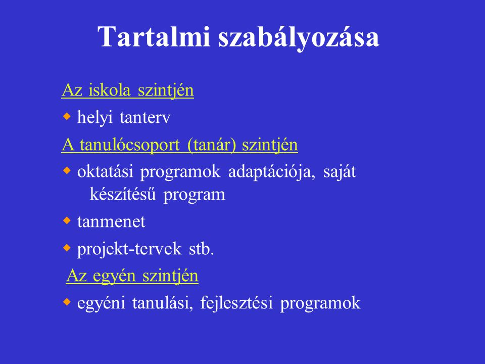 Tartalmi szabályozása Az iskola szintjén  helyi tanterv A tanulócsoport (tanár) szintjén  oktatási programok adaptációja, saját készítésű program 