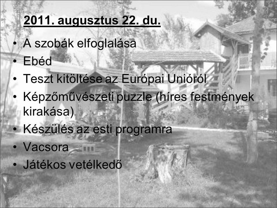 2011. augusztus 22. du. A szobák elfoglalása Ebéd Teszt kitöltése az Európai Unióról Képzőművészeti puzzle (híres festmények kirakása) Készülés az est