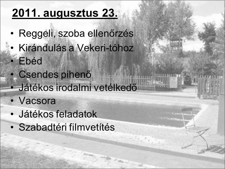 2011. augusztus 23. Reggeli, szoba ellenőrzés Kirándulás a Vekeri-tóhoz Ebéd Csendes pihenő Játékos irodalmi vetélkedő Vacsora Játékos feladatok Szaba