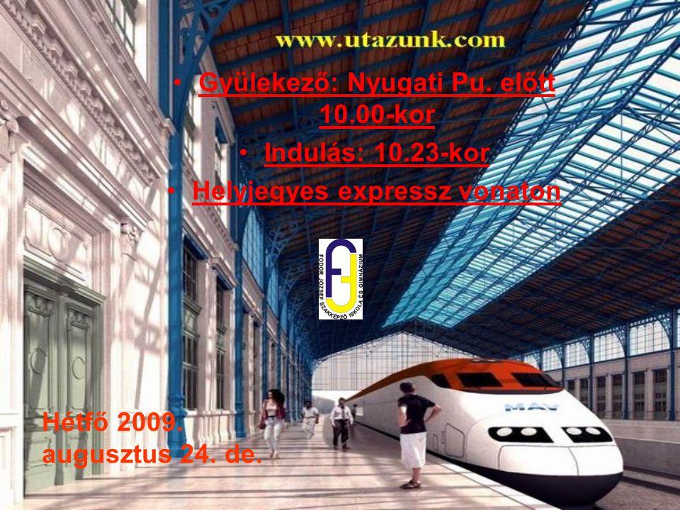 Hétfő 2009. augusztus 24. de. Gyülekező: Nyugati Pu. előtt 10.00-kor Indulás: 10.23-kor Helyjegyes expressz vonaton