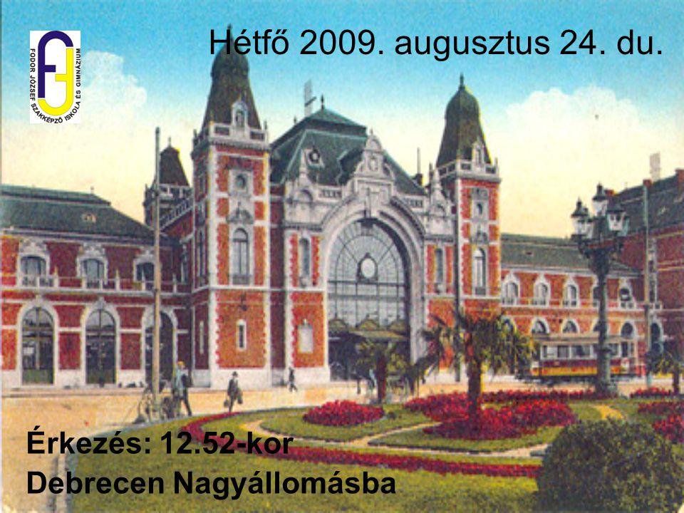 Hétfő 2009. augusztus 24. du. Érkezés: 12.52-kor Debrecen Nagyállomásba