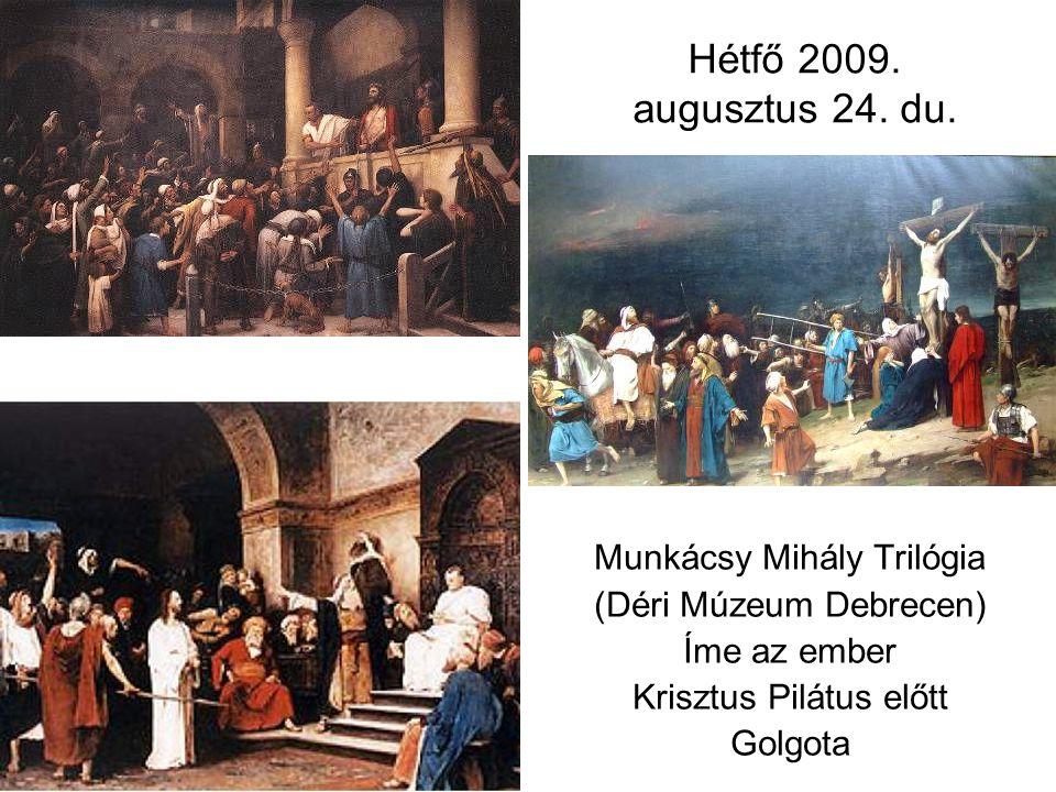 Hétfő 2009. augusztus 24. du. Munkácsy Mihály Trilógia (Déri Múzeum Debrecen) Íme az ember Krisztus Pilátus előtt Golgota