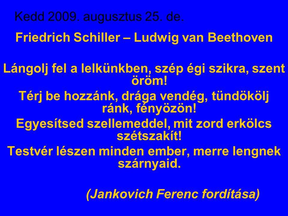 Kedd 2009. augusztus 25. de. Friedrich Schiller – Ludwig van Beethoven Lángolj fel a lelkünkben, szép égi szikra, szent öröm! Térj be hozzánk, drága v