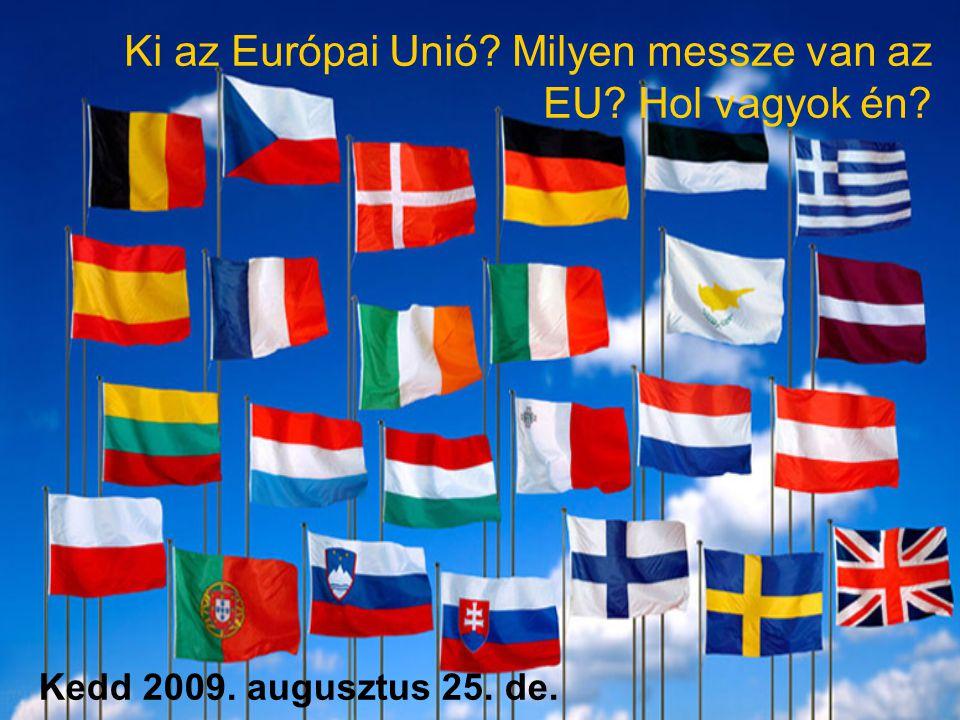 Kedd 2009. augusztus 25. de. Ki az Európai Unió? Milyen messze van az EU? Hol vagyok én?