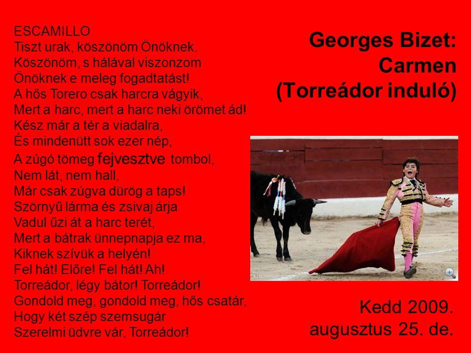 Kedd 2009. augusztus 25. de. Georges Bizet: Carmen (Torreádor induló) ESCAMILLO Tiszt urak, köszönöm Önöknek. Köszönöm, s hálával viszonzom Önöknek e