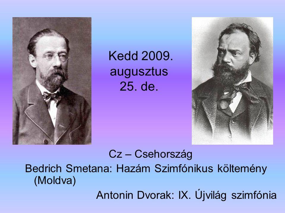 Kedd 2009. augusztus 25. de. Cz – Csehország Bedrich Smetana: Hazám Szimfónikus költemény (Moldva) Antonin Dvorak: IX. Újvilág szimfónia