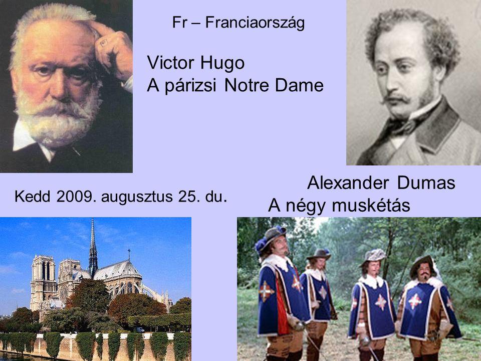 Kedd 2009. augusztus 25. du. Fr – Franciaország Victor Hugo A párizsi Notre Dame Alexander Dumas A négy muskétás