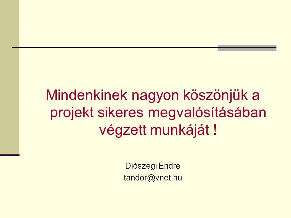 Mindenkinek nagyon köszönjük a projekt sikeres megvalósításában végzett munkáját ! Diószegi Endre tandor@vnet.hu