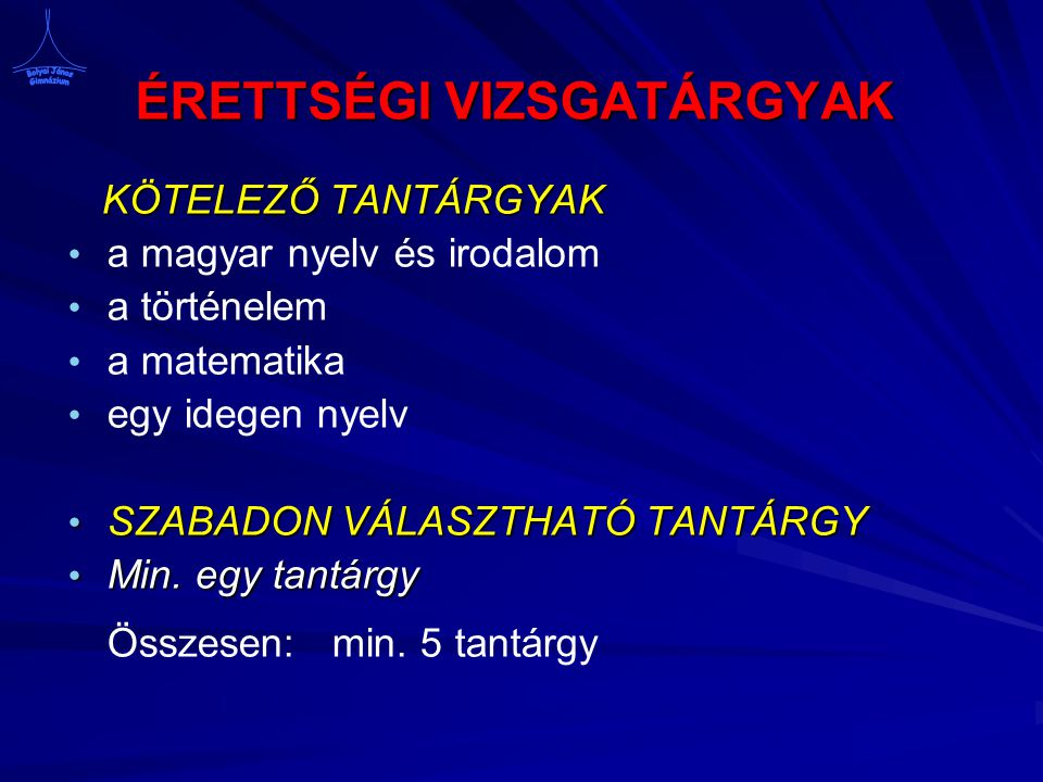 ÉRETTSÉGI VIZSGATÁRGYAK KÖTELEZŐ TANTÁRGYAK a magyar nyelv és irodalom a történelem a matematika egy idegen nyelv SZABADON VÁLASZTHATÓ TANTÁRGY SZABADON VÁLASZTHATÓ TANTÁRGY Min.