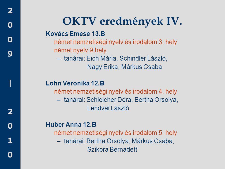 2009|20102009|2010 OKTV eredmények IV. Kovács Emese 13.B német nemzetiségi nyelv és irodalom 3. hely német nyelv 9.hely –tanárai: Eich Mária, Schindle