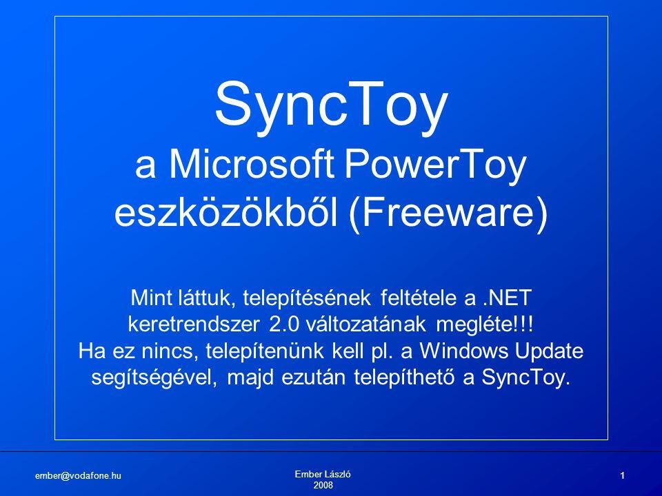 ember@vodafone.hu Ember László 2008 1 SyncToy a Microsoft PowerToy eszközökből (Freeware) Mint láttuk, telepítésének feltétele a.NET keretrendszer 2.0 változatának megléte!!.