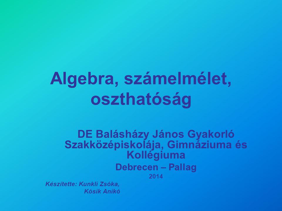 Algebra, számelmélet, oszthatóság DE Balásházy János Gyakorló Szakközépiskolája, Gimnáziuma és Kollégiuma Debrecen – Pallag 2014 Készítette: Kunkli Zs