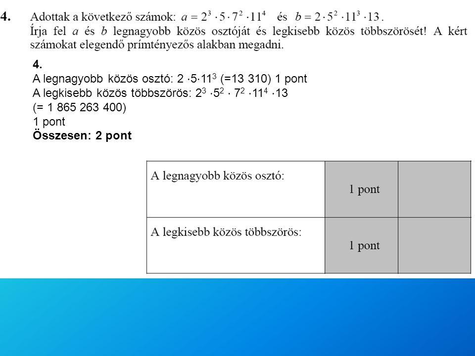 4. A legnagyobb közös osztó: 2 ⋅ 5 ⋅ 11 3 (=13 310) 1 pont A legkisebb közös többszörös: 2 3 ⋅ 5 2 ⋅ 7 2 ⋅ 11 4 ⋅ 13 (= 1 865 263 400) 1 pont Összesen