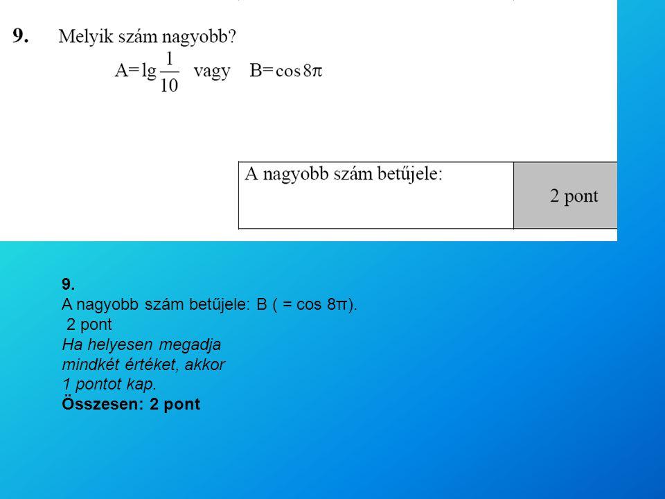 9. A nagyobb szám betűjele: B ( = cos 8π). 2 pont Ha helyesen megadja mindkét értéket, akkor 1 pontot kap. Összesen: 2 pont