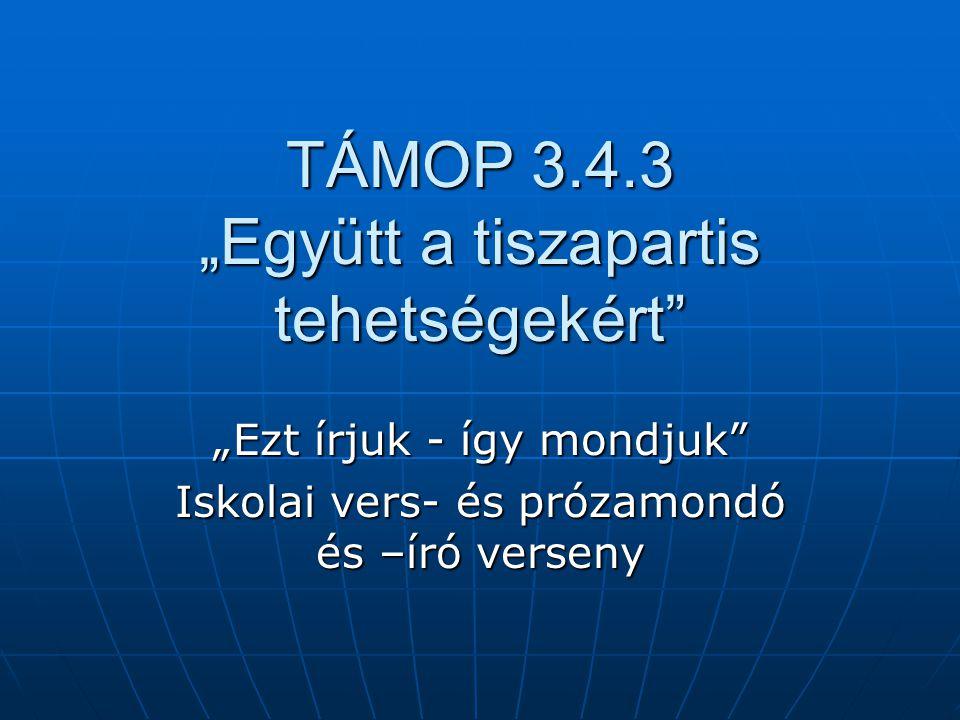 """TÁMOP 3.4.3 """"Együtt a tiszapartis tehetségekért """"Ezt írjuk - így mondjuk Iskolai vers- és prózamondó és –író verseny"""