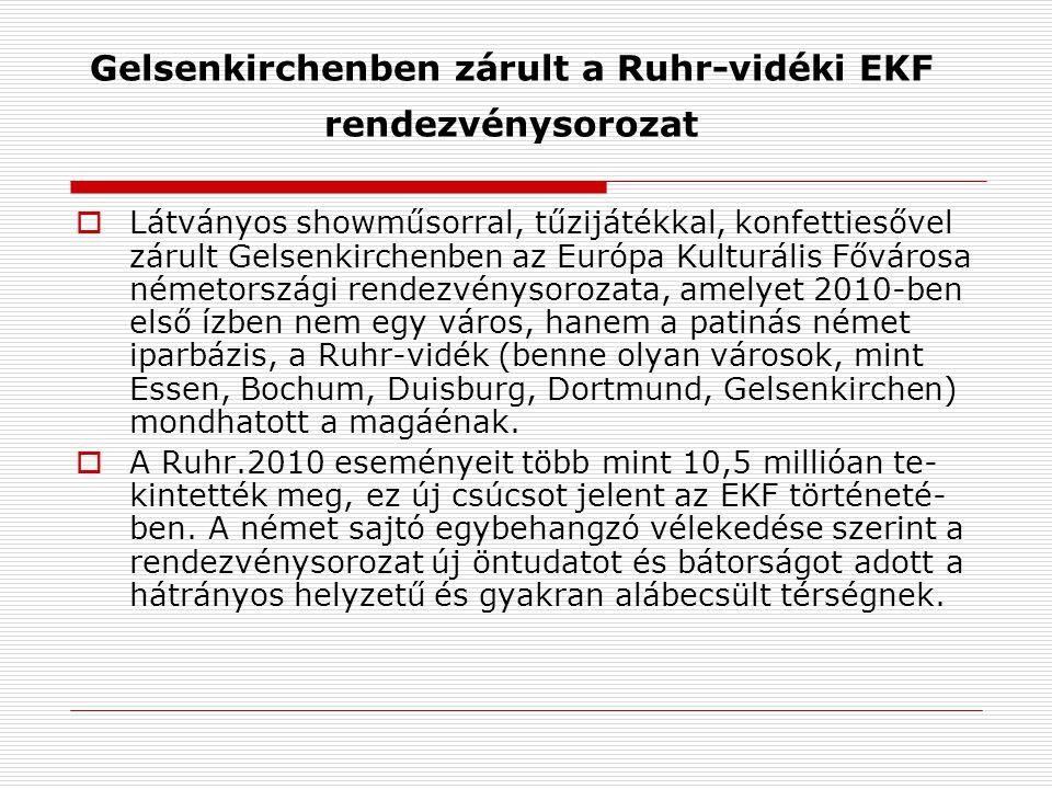 Gelsenkirchenben zárult a Ruhr-vidéki EKF rendezvénysorozat  Látványos showműsorral, tűzijátékkal, konfettiesővel zárult Gelsenkirchenben az Európa Kulturális Fővárosa németországi rendezvénysorozata, amelyet 2010-ben első ízben nem egy város, hanem a patinás német iparbázis, a Ruhr-vidék (benne olyan városok, mint Essen, Bochum, Duisburg, Dortmund, Gelsenkirchen) mondhatott a magáénak.
