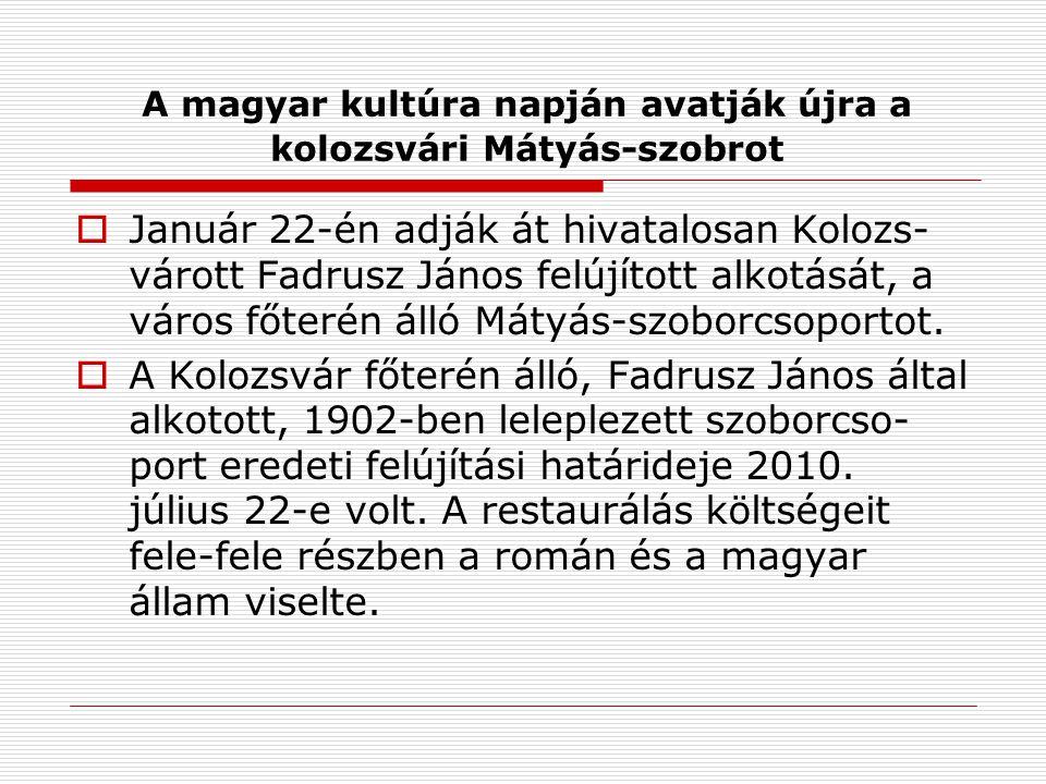 A magyar kultúra napján avatják újra a kolozsvári Mátyás-szobrot  Január 22-én adják át hivatalosan Kolozs- várott Fadrusz János felújított alkotását, a város főterén álló Mátyás-szoborcsoportot.