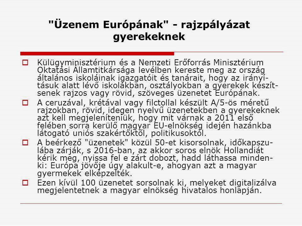 Üzenem Európának - rajzpályázat gyerekeknek  Külügyminisztérium és a Nemzeti Erőforrás Minisztérium Oktatási Államtitkársága levélben kereste meg az ország általános iskoláinak igazgatóit és tanárait, hogy az irányí- tásuk alatt lévő iskolákban, osztályokban a gyerekek készít- senek rajzos vagy rövid, szöveges üzenetet Európának.