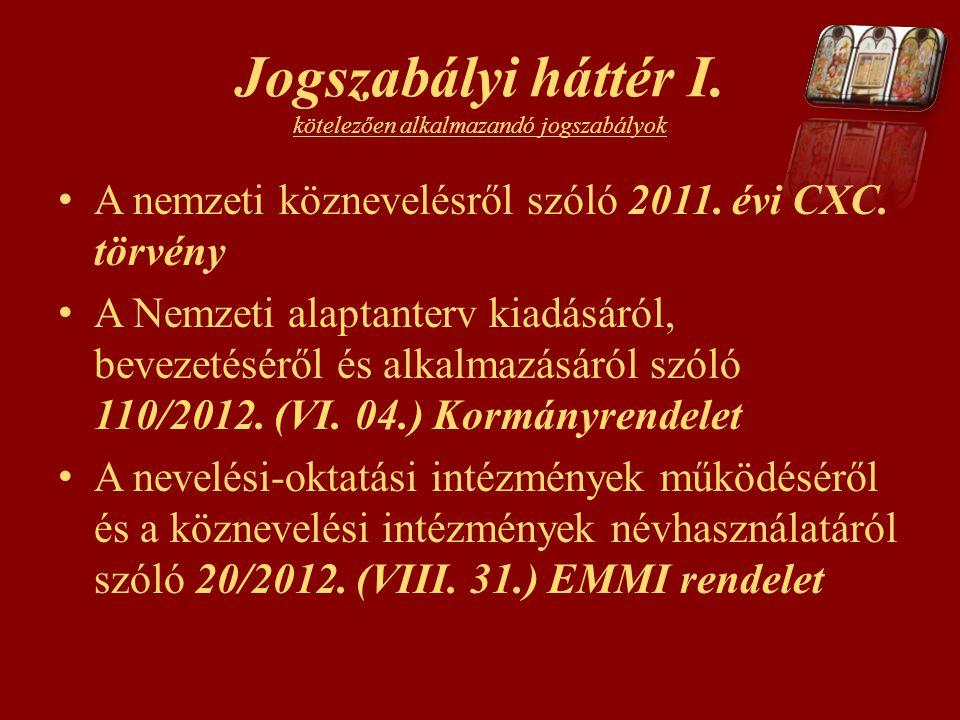 Jogszabályi háttér I. kötelezően alkalmazandó jogszabályok A nemzeti köznevelésről szóló 2011. évi CXC. törvény A Nemzeti alaptanterv kiadásáról, beve