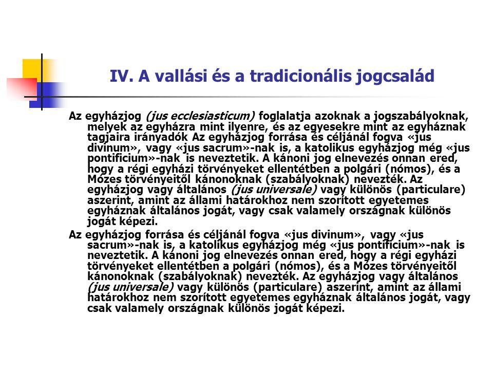 IV. A vallási és a tradicionális jogcsalád Az egyházjog (jus ecclesiasticum) foglalatja azoknak a jogszabályoknak, melyek az egyházra mint ilyenre, és