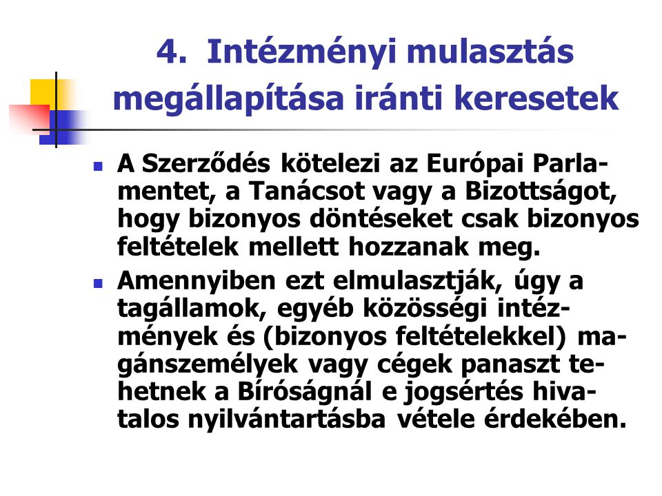 4. Intézményi mulasztás megállapítása iránti keresetek A Szerződés kötelezi az Európai Parla- mentet, a Tanácsot vagy a Bizottságot, hogy bizonyos dön