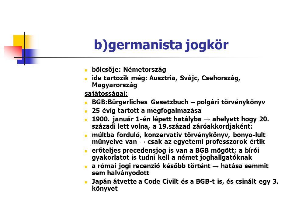 b)germanista jogkör bölcsője: Németország ide tartozik még: Ausztria, Svájc, Csehország, Magyarország sajátosságai: BGB:Bürgerliches Gesetzbuch – polg