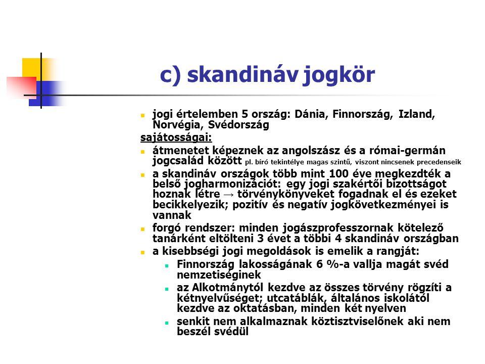 c) skandináv jogkör jogi értelemben 5 ország: Dánia, Finnország, Izland, Norvégia, Svédország sajátosságai: átmenetet képeznek az angolszász és a róma