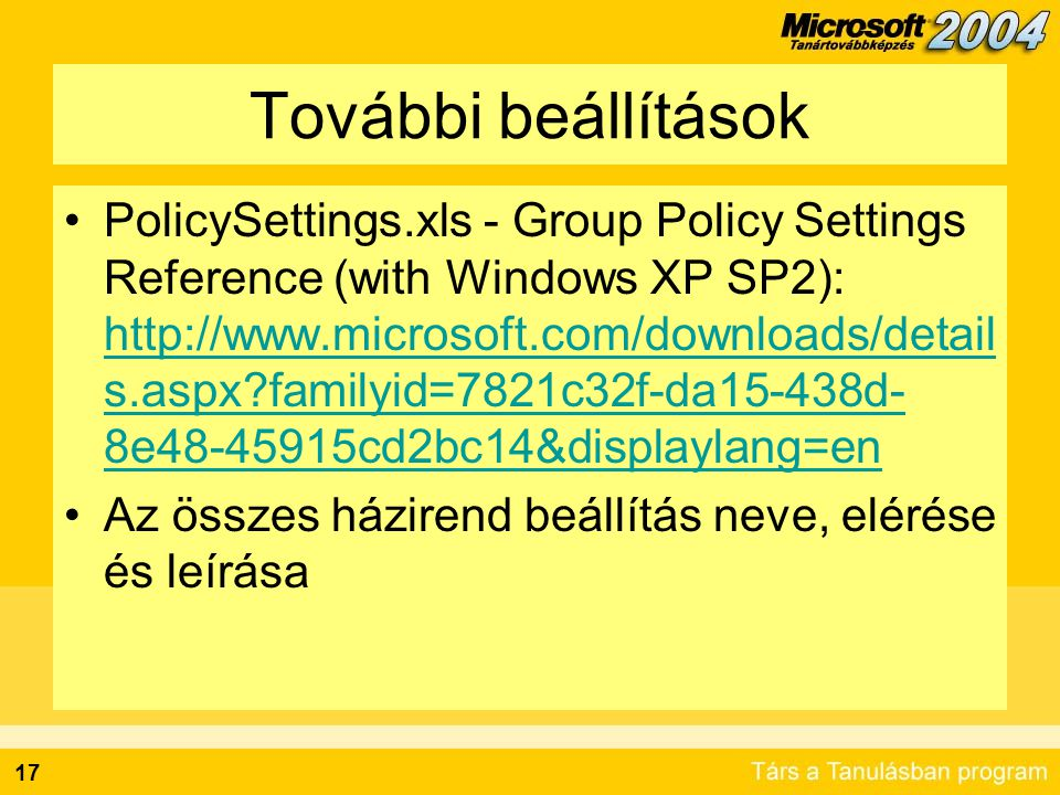 17 További beállítások PolicySettings.xls - Group Policy Settings Reference (with Windows XP SP2): http://www.microsoft.com/downloads/detail s.aspx?fa