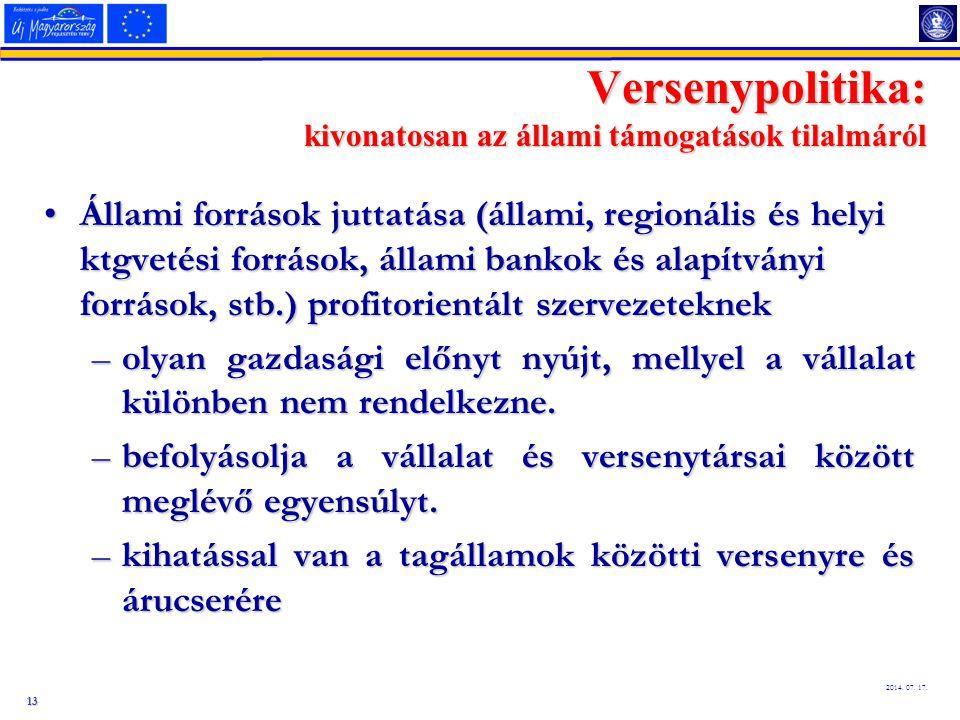 13 2014. 07. 17. Versenypolitika: kivonatosan az állami támogatások tilalmáról Állami források juttatása (állami, regionális és helyi ktgvetési forrás