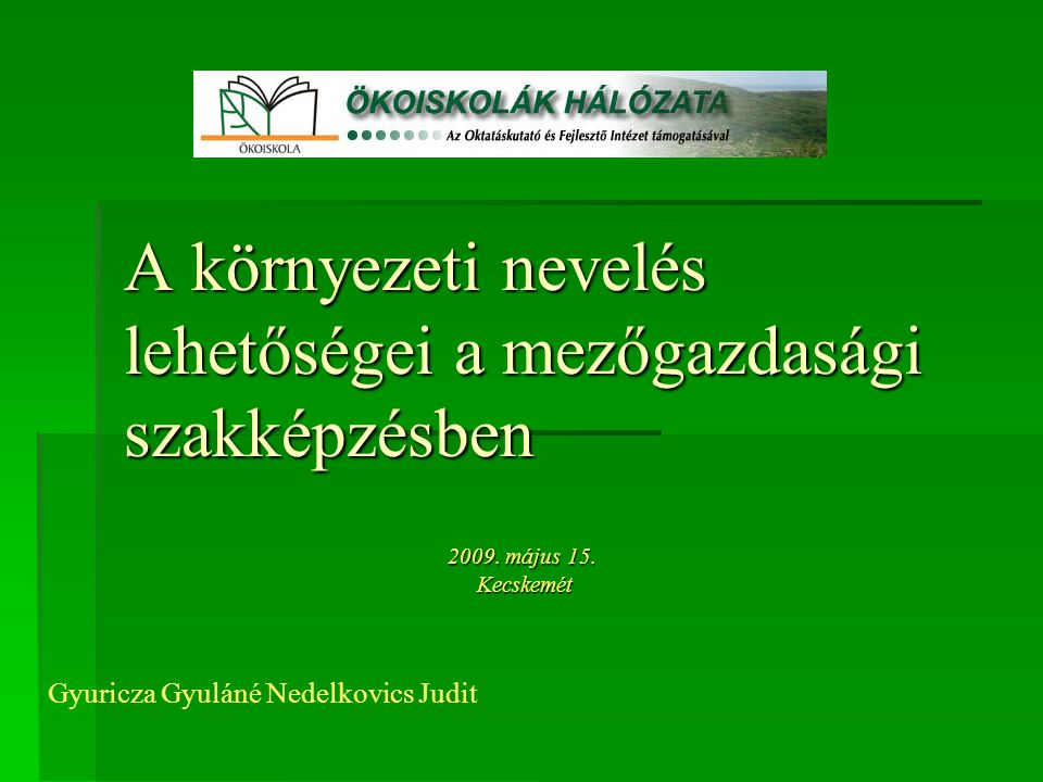 A környezeti nevelés lehetőségei a mezőgazdasági szakképzésben 2009. május 15. Kecskemét Kecskemét Gyuricza Gyuláné Nedelkovics Judit