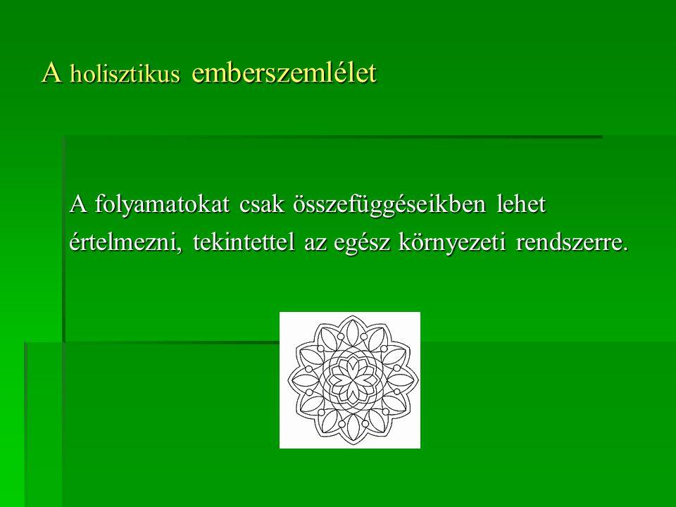 A holisztikus emberszemlélet A folyamatokat csak összefüggéseikben lehet értelmezni, tekintettel az egész környezeti rendszerre.