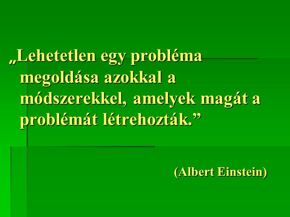 """"""" Lehetetlen egy probléma megoldása azokkal a módszerekkel, amelyek magát a problémát létrehozták."""" (Albert Einstein)"""