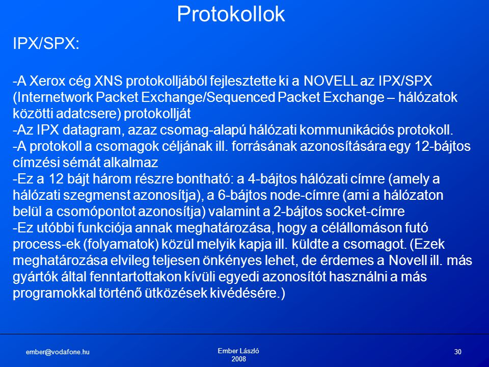 ember@vodafone.hu Ember László 2008 30 Protokollok IPX/SPX: -A Xerox cég XNS protokolljából fejlesztette ki a NOVELL az IPX/SPX (Internetwork Packet Exchange/Sequenced Packet Exchange – hálózatok közötti adatcsere) protokollját -Az IPX datagram, azaz csomag-alapú hálózati kommunikációs protokoll.