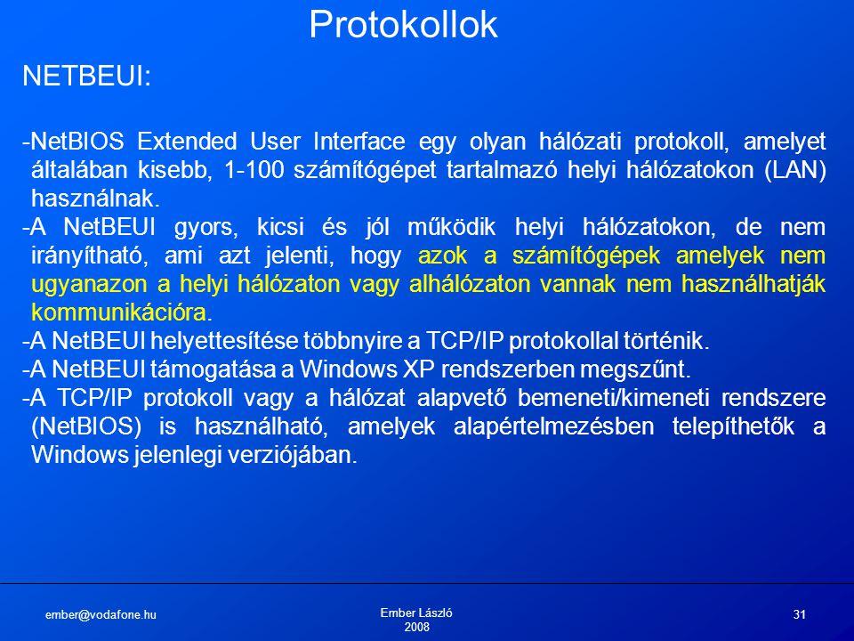 ember@vodafone.hu Ember László 2008 31 Protokollok NETBEUI: -NetBIOS Extended User Interface egy olyan hálózati protokoll, amelyet általában kisebb, 1-100 számítógépet tartalmazó helyi hálózatokon (LAN) használnak.