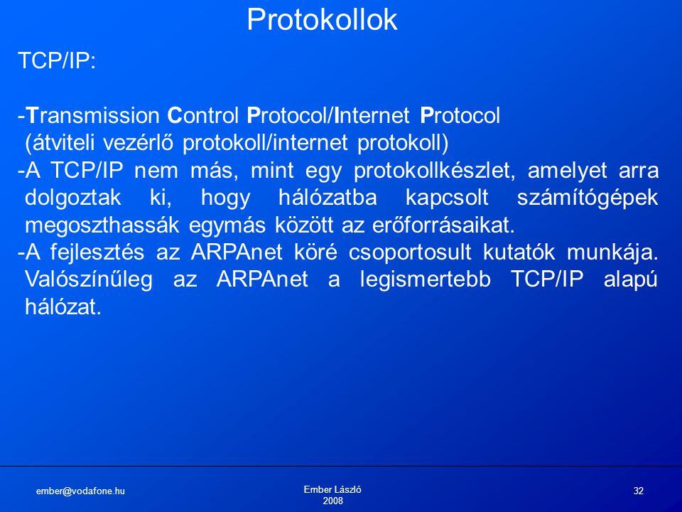 ember@vodafone.hu Ember László 2008 32 Protokollok TCP/IP: -Transmission Control Protocol/Internet Protocol (átviteli vezérlő protokoll/internet protokoll) -A TCP/IP nem más, mint egy protokollkészlet, amelyet arra dolgoztak ki, hogy hálózatba kapcsolt számítógépek megoszthassák egymás között az erőforrásaikat.