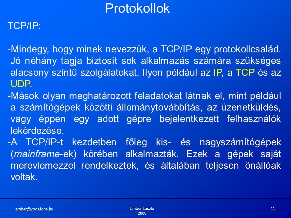 ember@vodafone.hu Ember László 2008 33 Protokollok TCP/IP: -Mindegy, hogy minek nevezzük, a TCP/IP egy protokollcsalád. Jó néhány tagja biztosít sok a