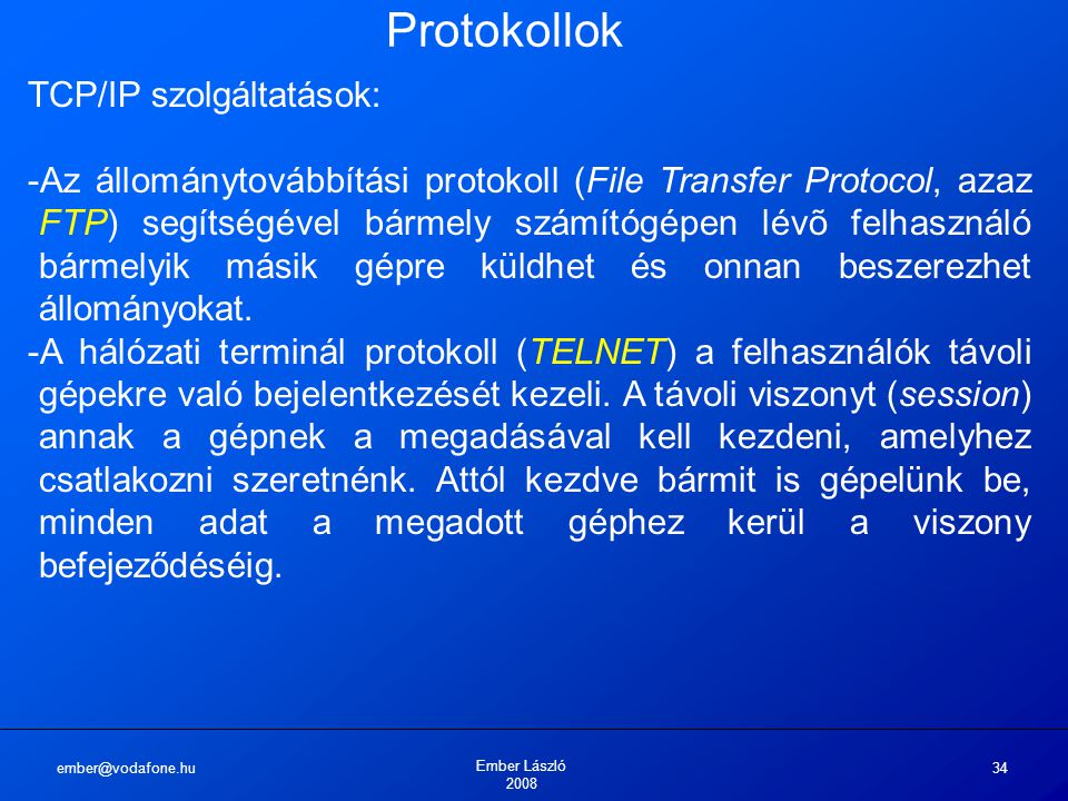ember@vodafone.hu Ember László 2008 34 Protokollok TCP/IP szolgáltatások: -Az állománytovábbítási protokoll (File Transfer Protocol, azaz FTP) segítségével bármely számítógépen lévõ felhasználó bármelyik másik gépre küldhet és onnan beszerezhet állományokat.