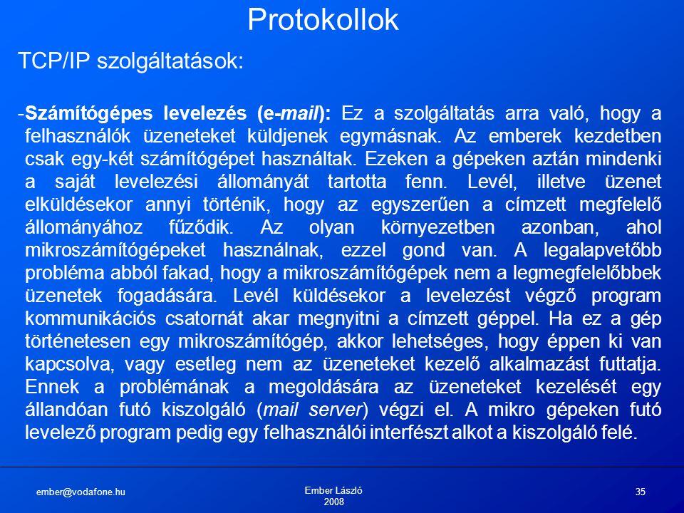 ember@vodafone.hu Ember László 2008 35 Protokollok TCP/IP szolgáltatások: -Számítógépes levelezés (e-mail): Ez a szolgáltatás arra való, hogy a felhasználók üzeneteket küldjenek egymásnak.